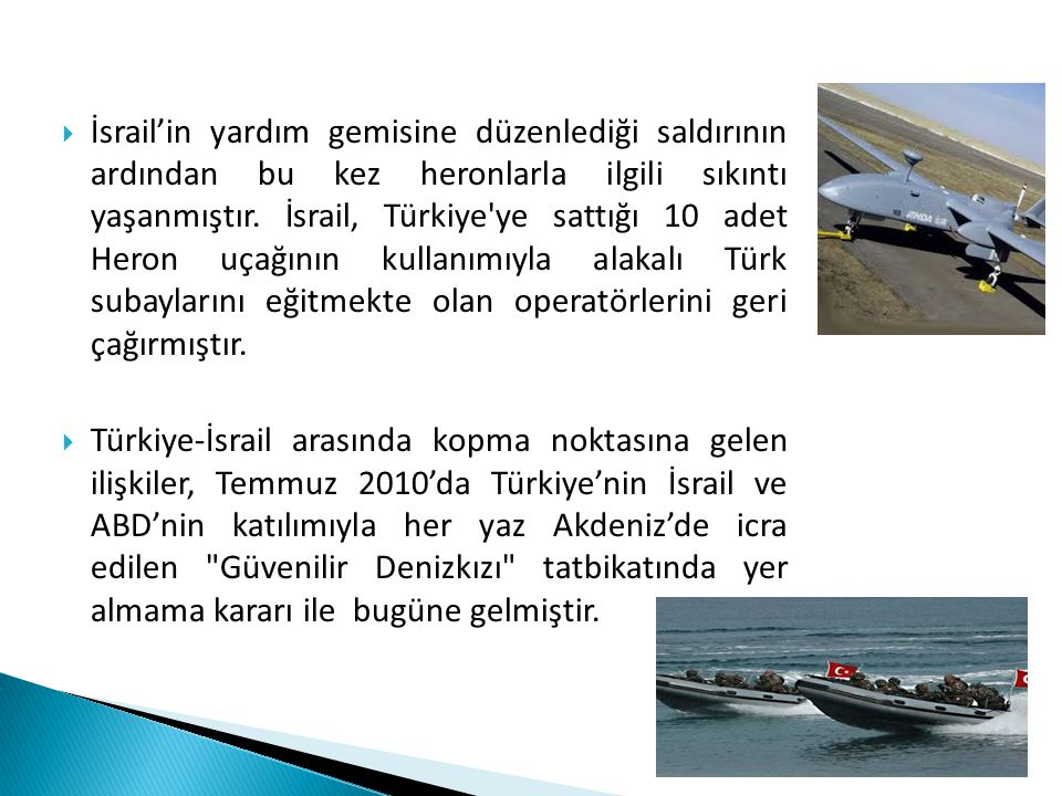 İsrail'in yardım gemisine düzenlediği saldırının ardından bu kez heronlarla ilgili sıkıntı yaşanmıştır. İsrail, Türkiye ye sattığı 10 adet Heron uçağının kullanımıyla alakalı Türk subaylarını eğitmekte olan operatörlerini geri çağırmıştır.