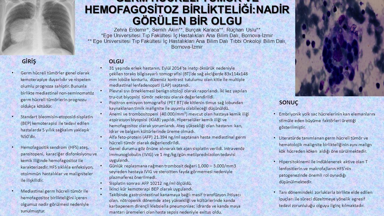 GERM HÜCRELİ TÜMÖR VE HEMOFAGOSİTOZ BİRLİKTELİĞİ:NADİR GÖRÜLEN BİR OLGU Zehra Erdemir*, Semih Akın**, Burçak Karaca**, Rüçhan Uslu** *Ege Üniversitesi Tıp Fakültesi İç Hastalıkları Ana Bilim Dalı, Bornova-İzmir ** Ege Üniversitesi Tıp Fakültesi İç Hastalıkları Ana Bilim Dalı Tıbbi Onkoloji Bilim Dalı, Bornova-İzmir