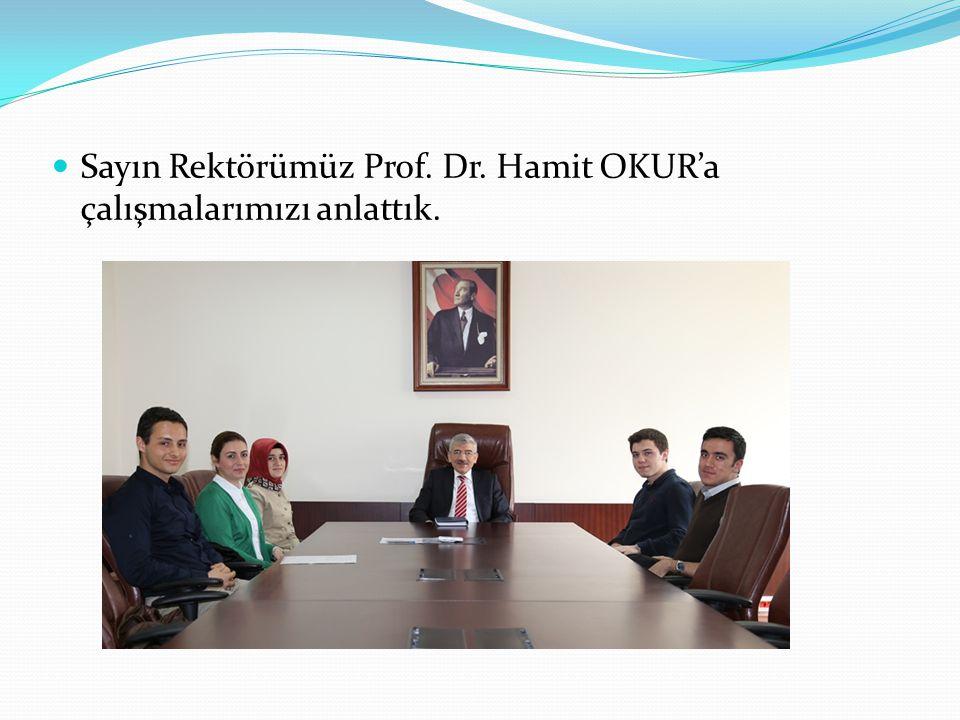 Sayın Rektörümüz Prof. Dr. Hamit OKUR'a çalışmalarımızı anlattık.