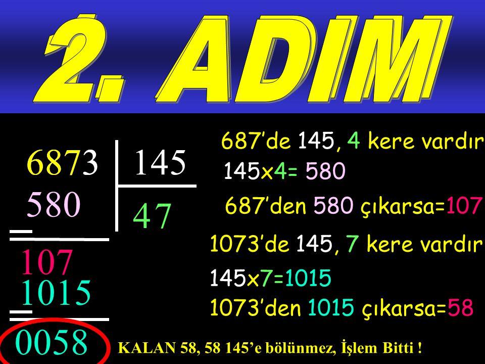 1. ADIM 2. ADIM. 687'de 145, 4 kere vardır. 687. 6873. 3. 145. 145x4= 580. 580. 4. 7. 687'den 580 çıkarsa=107.