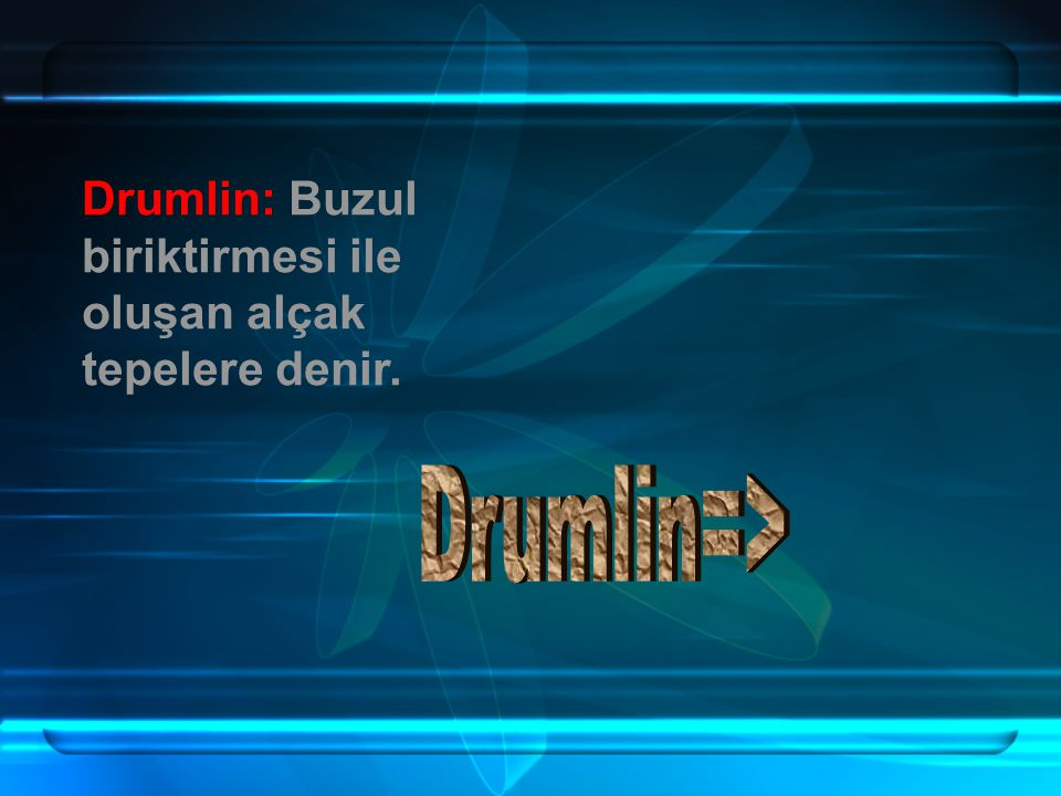 Drumlin: Buzul biriktirmesi ile oluşan alçak tepelere denir.