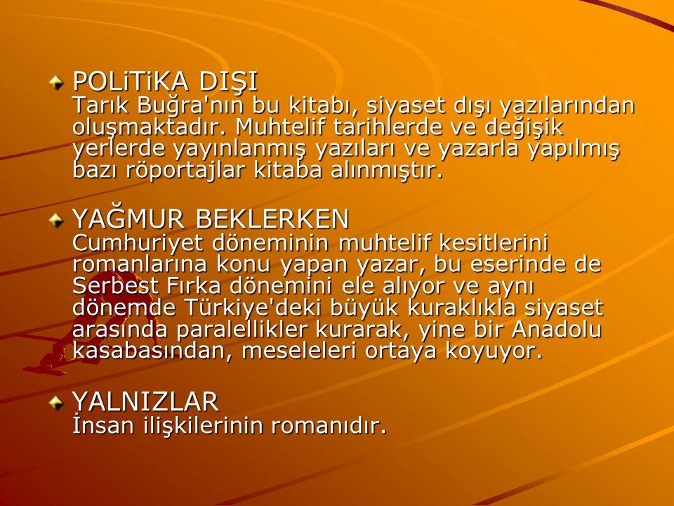 POLiTiKA DIŞI Tarık Buğra nın bu kitabı, siyaset dışı yazılarından oluşmaktadır. Muhtelif tarihlerde ve değişik yerlerde yayınlanmış yazıları ve yazarla yapılmış bazı röportajlar kitaba alınmıştır.