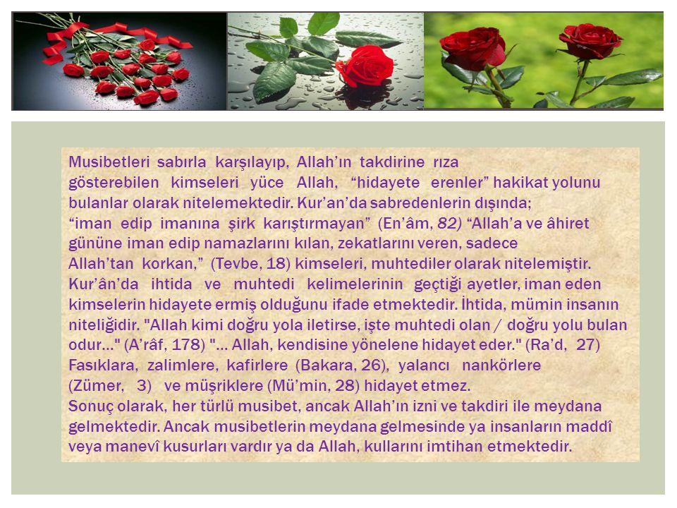 Musibetleri sabırla karşılayıp, Allah'ın takdirine rıza gösterebilen kimseleri yüce Allah, hidayete erenler hakikat yolunu bulanlar olarak nitelemektedir. Kur'an'da sabredenlerin dışında; iman edip imanına şirk karıştırmayan (En'âm, 82) Allah'a ve âhiret gününe iman edip namazlarını kılan, zekatlarını veren, sadece Allah'tan korkan, (Tevbe, 18) kimseleri, muhtediler olarak nitelemiştir. Kur'ân'da ihtida ve muhtedi kelimelerinin geçtiği ayetler, iman eden kimselerin hidayete ermiş olduğunu ifade etmektedir. İhtida, mümin insanın niteliğidir. Allah kimi doğru yola iletirse, işte muhtedi olan / doğru yolu bulan odur… (A'râf, 178) … Allah, kendisine yönelene hidayet eder. (Ra'd, 27) Fasıklara, zalimlere, kafirlere (Bakara, 26), yalancı nankörlere (Zümer, 3) ve müşriklere (Mü'min, 28) hidayet etmez.