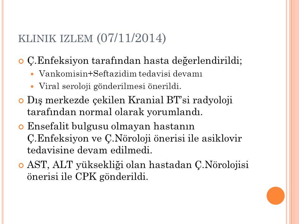 klinik izlem (07/11/2014) Ç.Enfeksiyon tarafından hasta değerlendirildi; Vankomisin+Seftazidim tedavisi devamı.