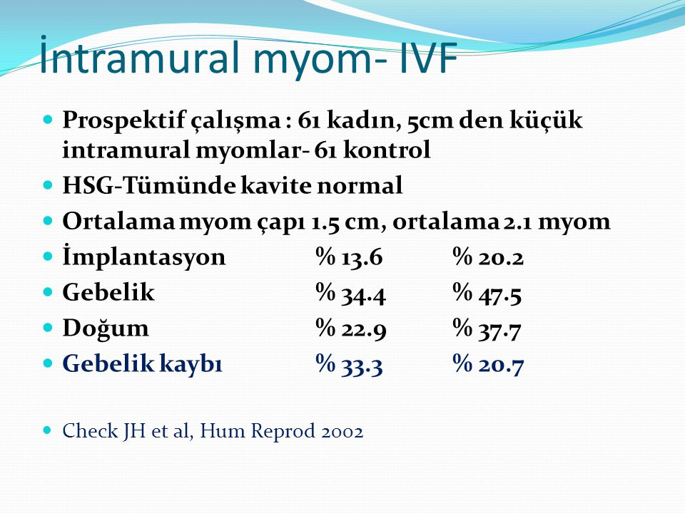 İntramural myom- IVF Prospektif çalışma : 61 kadın, 5cm den küçük intramural myomlar- 61 kontrol. HSG-Tümünde kavite normal.