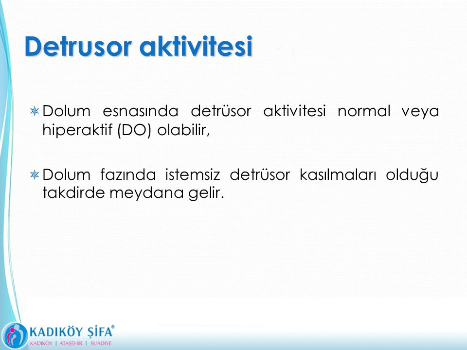 Detrusor aktivitesi Dolum esnasında detrüsor aktivitesi normal veya hiperaktif (DO) olabilir,