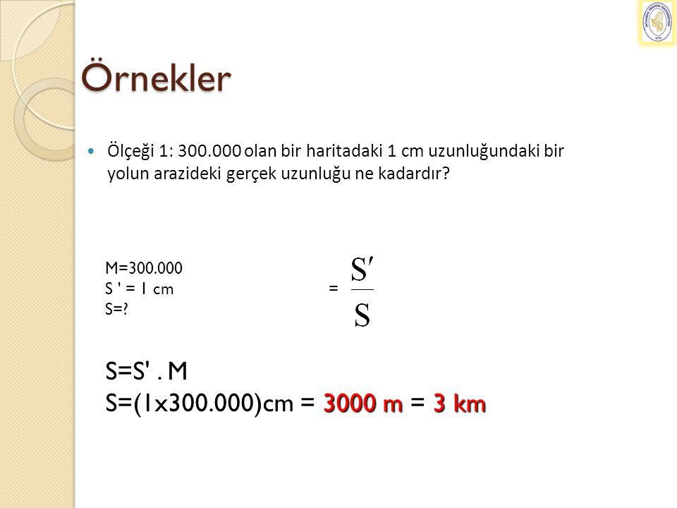 Örnekler S=S . M S=(1x300.000)cm = 3000 m = 3 km