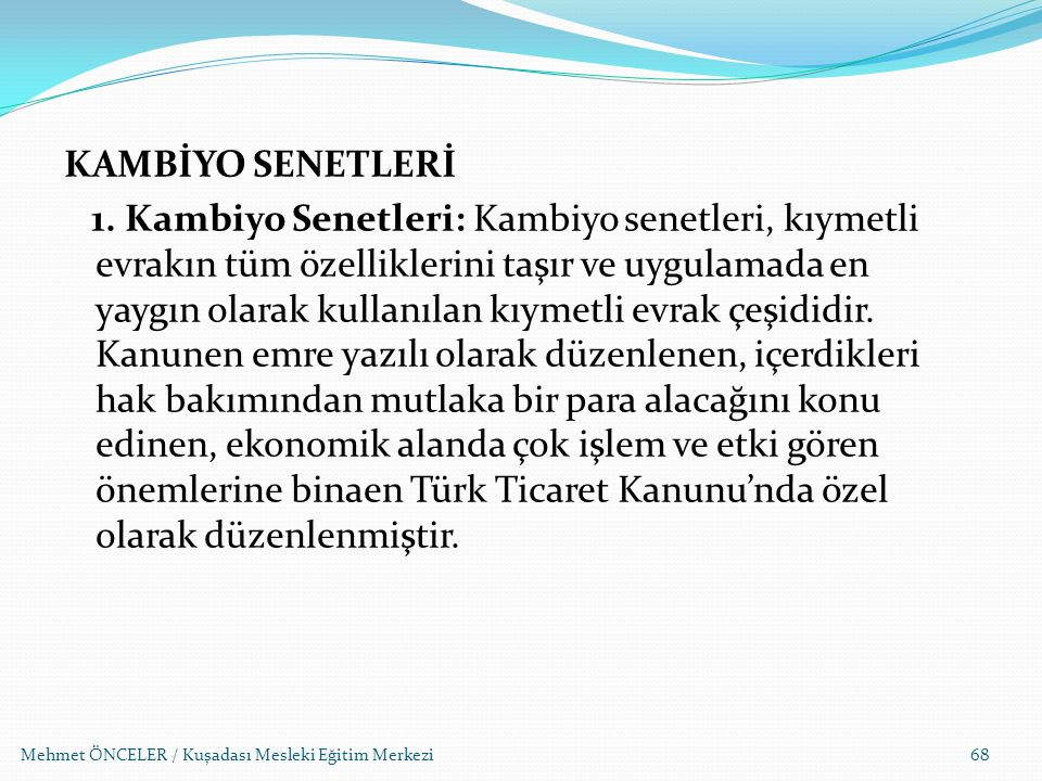 KAMBİYO SENETLERİ 1. Kambiyo Senetleri: Kambiyo senetleri, kıymetli evrakın tüm özelliklerini taşır ve uygulamada en yaygın olarak kullanılan kıymetli evrak çeşididir. Kanunen emre yazılı olarak düzenlenen, içerdikleri hak bakımından mutlaka bir para alacağını konu edinen, ekonomik alanda çok işlem ve etki gören önemlerine binaen Türk Ticaret Kanunu'nda özel olarak düzenlenmiştir.