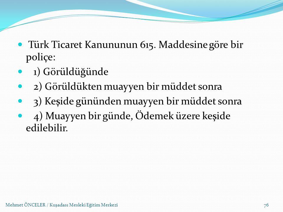 Türk Ticaret Kanununun 615. Maddesine göre bir poliçe: 1) Görüldüğünde