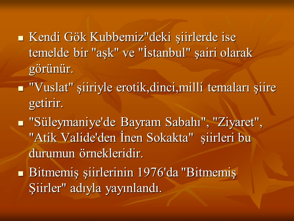 Kendi Gök Kubbemiz deki şiirlerde ise temelde bir aşk ve İstanbul şairi olarak görünür.