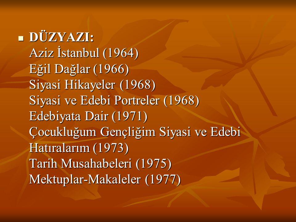 DÜZYAZI: Aziz İstanbul (1964) Eğil Dağlar (1966) Siyasi Hikayeler (1968) Siyasi ve Edebi Portreler (1968) Edebiyata Dair (1971) Çocukluğum Gençliğim Siyasi ve Edebi Hatıralarım (1973) Tarih Musahabeleri (1975) Mektuplar-Makaleler (1977)