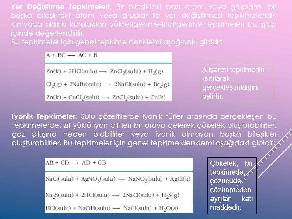 Yer Değiştirme Tepkimeleri: Bir bileşikteki bazı atom veya grupların, bir başka bileşikteki atom veya gruplar ile yer değiştirmesi tepkimeleridir. Kimyada sıklıkla karşılaşılan yükseltgenme-indirgenme tepkimeleri bu grup içinde değerlendirilir.
