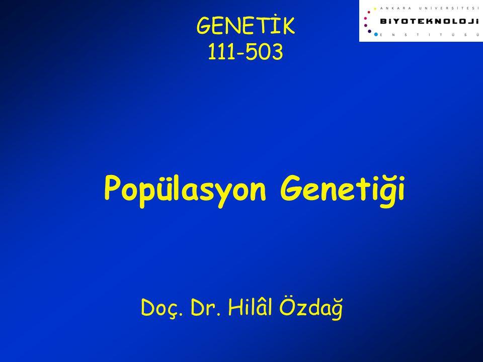 GENETİK 111-503 Popülasyon Genetiği Doç. Dr. Hilâl Özdağ
