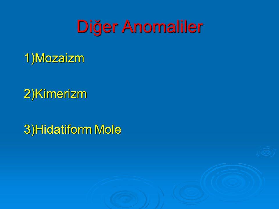 Diğer Anomaliler 1)Mozaizm 2)Kimerizm 3)Hidatiform Mole