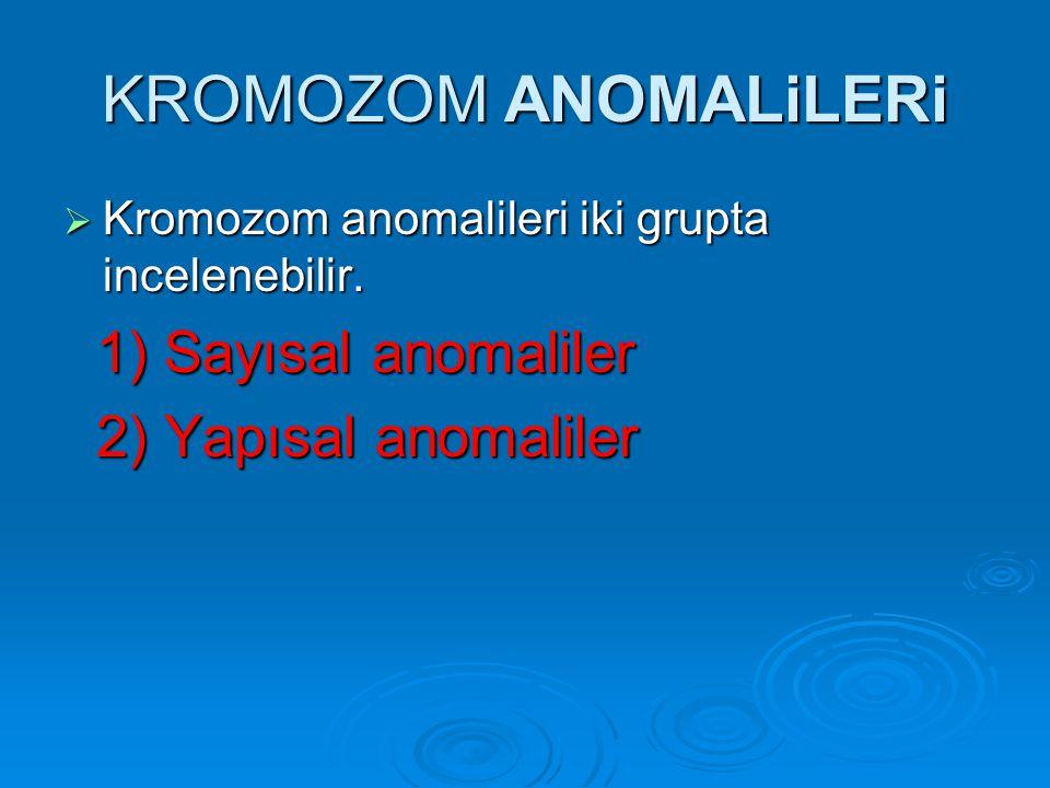 KROMOZOM ANOMALiLERi 1) Sayısal anomaliler 2) Yapısal anomaliler