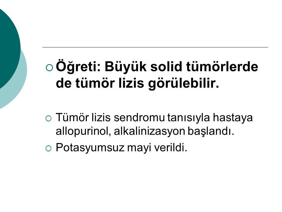 Öğreti: Büyük solid tümörlerde de tümör lizis görülebilir.