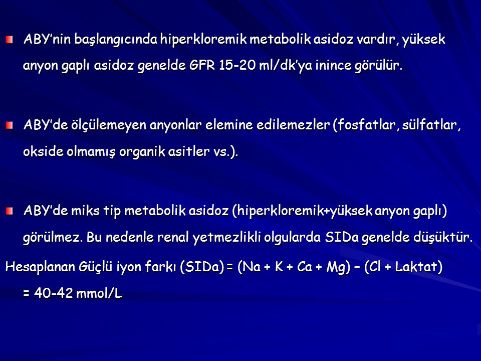 ABY'nin başlangıcında hiperkloremik metabolik asidoz vardır, yüksek anyon gaplı asidoz genelde GFR 15-20 ml/dk'ya inince görülür.