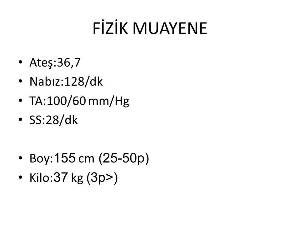 FİZİK MUAYENE Ateş:36,7 Nabız:128/dk TA:100/60 mm/Hg SS:28/dk