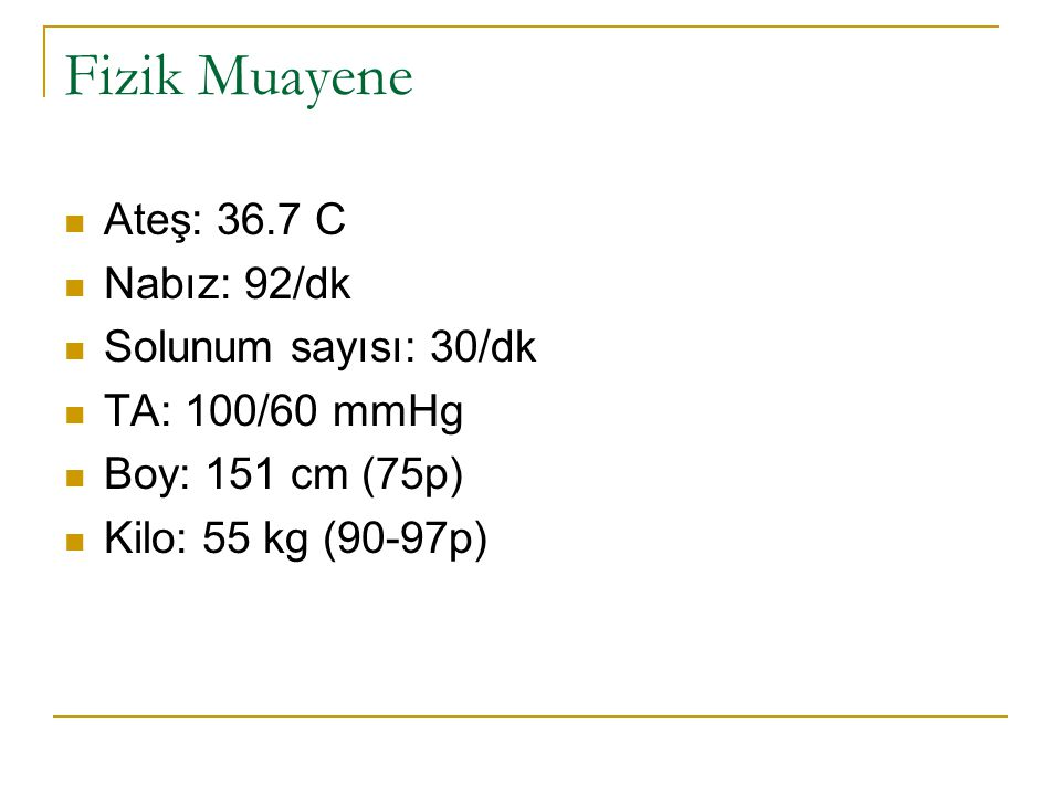 Fizik Muayene Ateş: 36.7 C Nabız: 92/dk Solunum sayısı: 30/dk