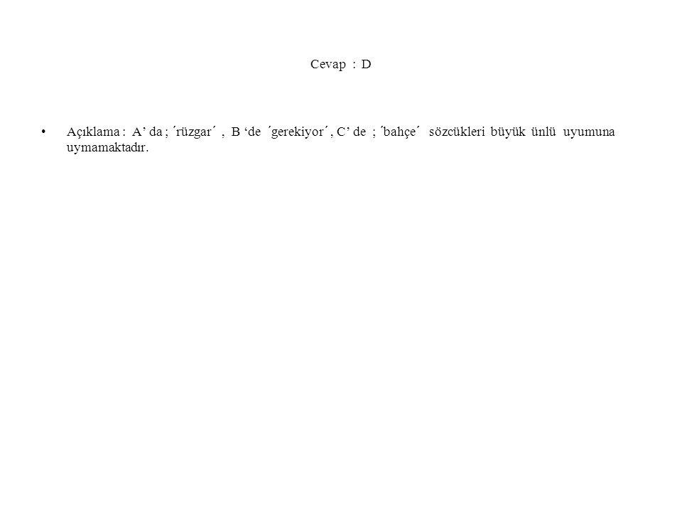 Cevap : D Açıklama : A' da ; ´rüzgar´ , B 'de ´gerekiyor´ , C' de ; ´bahçe´ sözcükleri büyük ünlü uyumuna uymamaktadır.