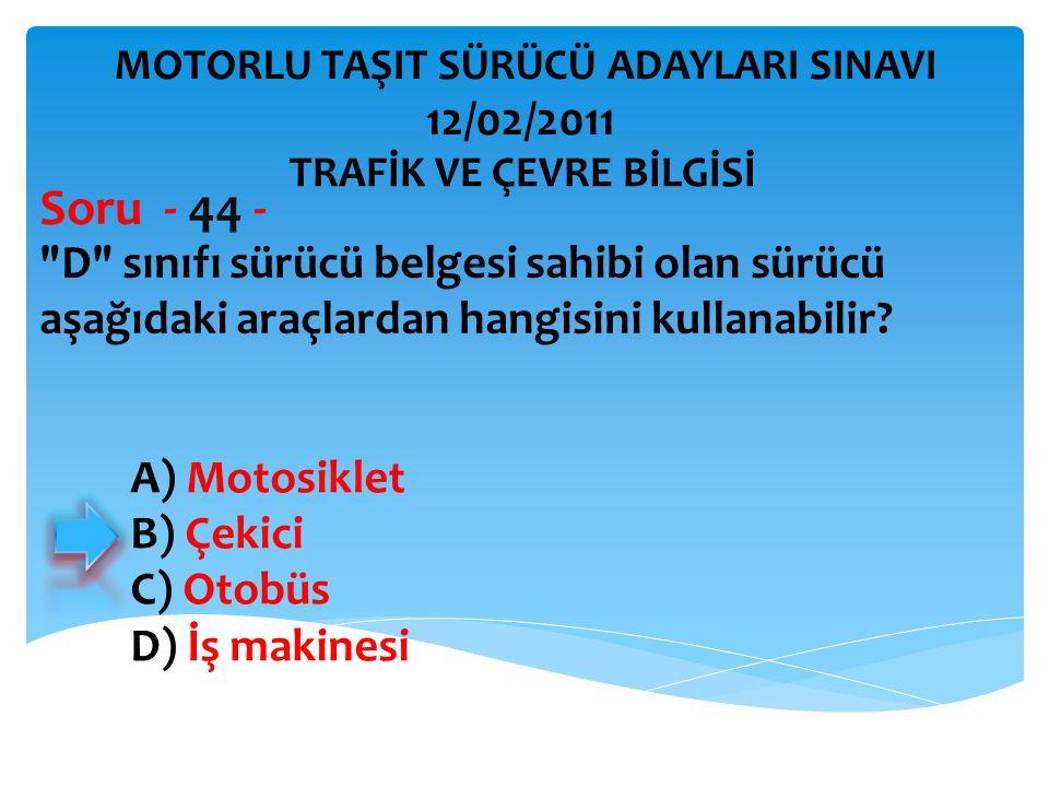 Soru - 44 - 12/02/2011 D sınıfı sürücü belgesi sahibi olan sürücü
