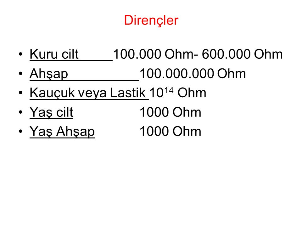 Dirençler Kuru cilt 100.000 Ohm- 600.000 Ohm. Ahşap 100.000.000 Ohm. Kauçuk veya Lastik 1014 Ohm.