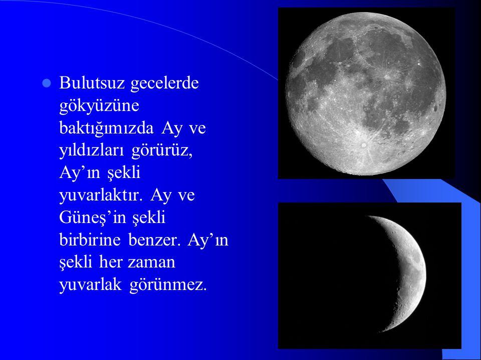 Bulutsuz gecelerde gökyüzüne baktığımızda Ay ve yıldızları görürüz, Ay'ın şekli yuvarlaktır.