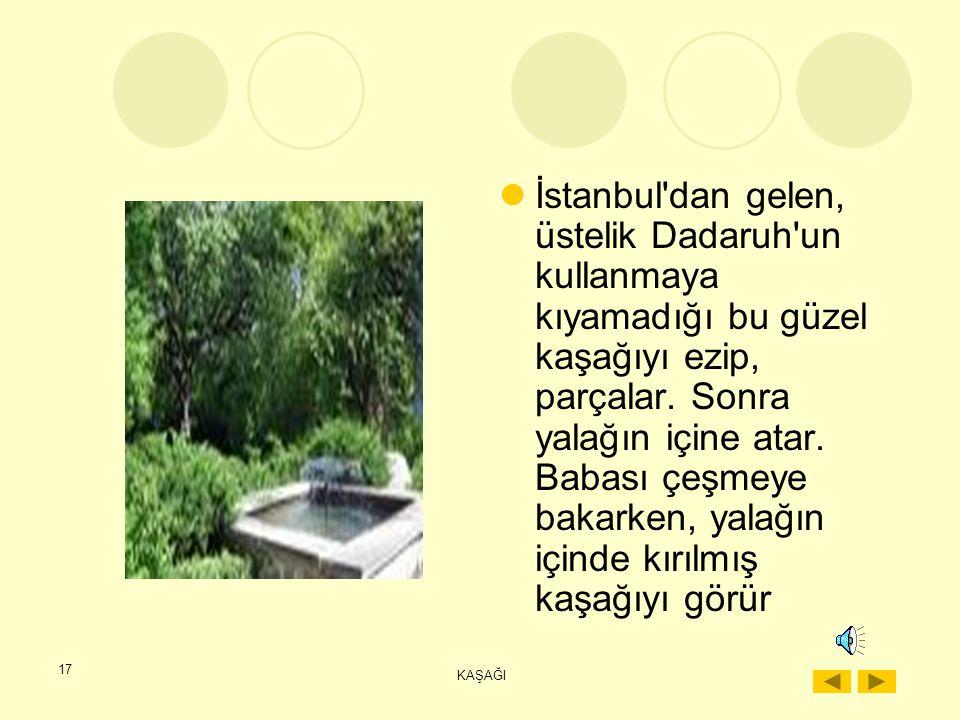 İstanbul dan gelen, üstelik Dadaruh un kullanmaya kıyamadığı bu güzel kaşağıyı ezip, parçalar. Sonra yalağın içine atar. Babası çeşmeye bakarken, yalağın içinde kırılmış kaşağıyı görür