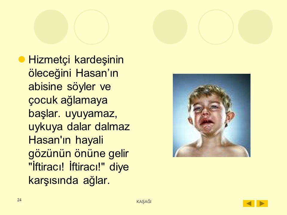 Hizmetçi kardeşinin öleceğini Hasan'ın abisine söyler ve çocuk ağlamaya başlar. uyuyamaz, uykuya dalar dalmaz Hasan ın hayali gözünün önüne gelir İftiracı! İftiracı! diye karşısında ağlar.