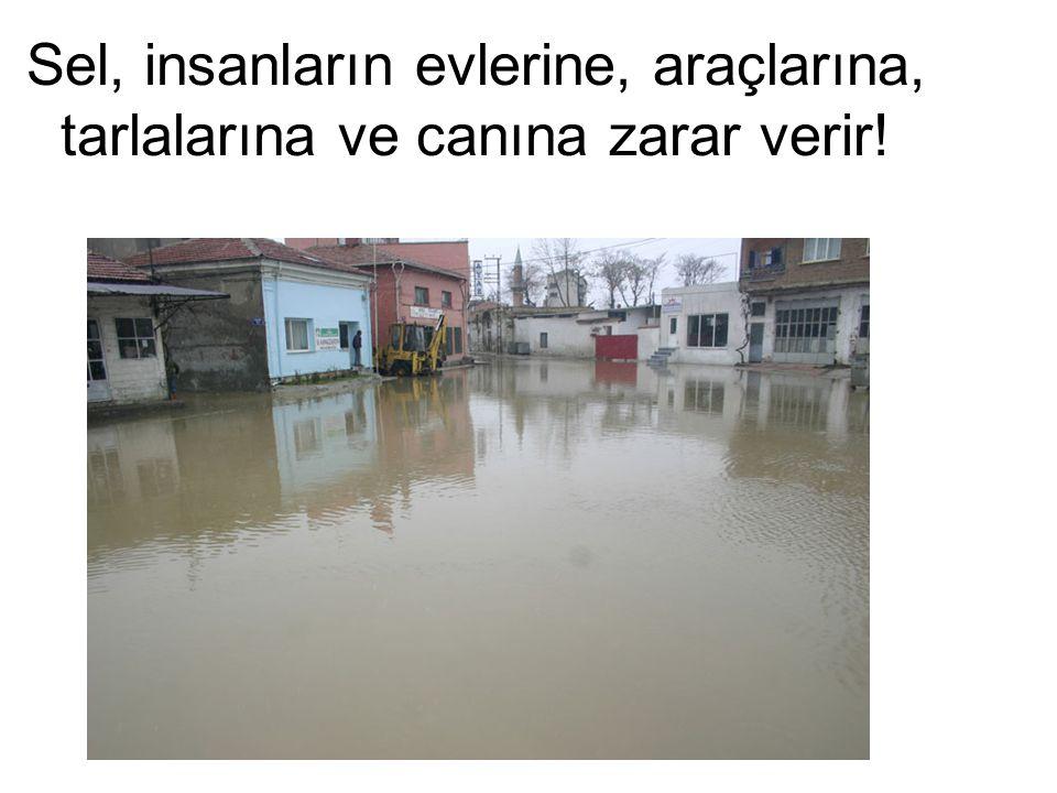 Sel, insanların evlerine, araçlarına, tarlalarına ve canına zarar verir!