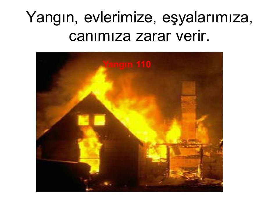 Yangın, evlerimize, eşyalarımıza, canımıza zarar verir.
