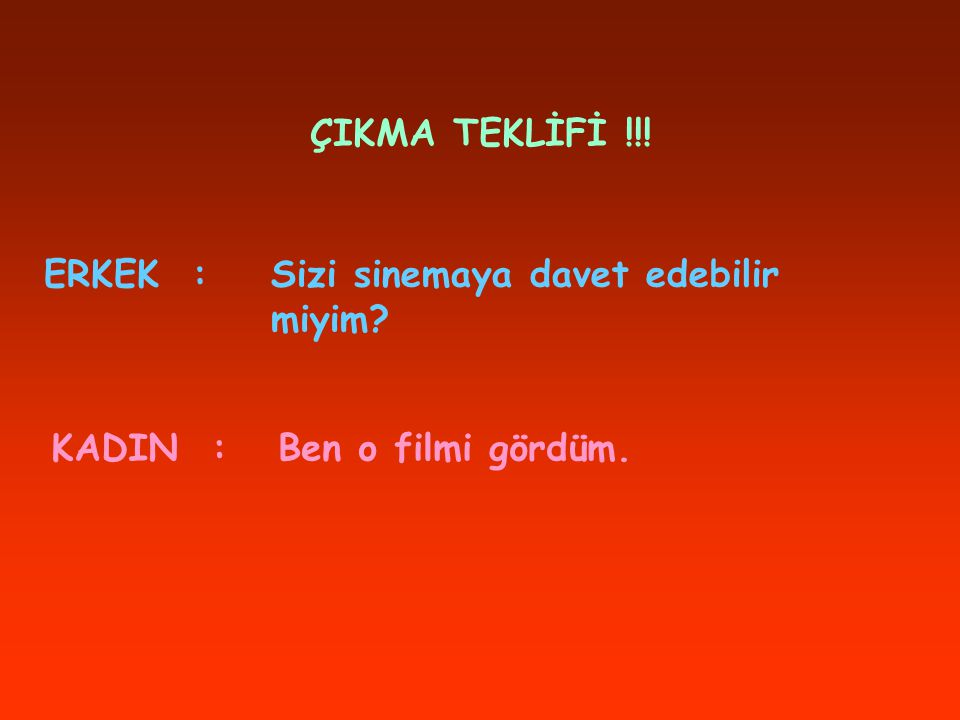 ÇIKMA TEKLİFİ !!! ERKEK : Sizi sinemaya davet edebilir miyim KADIN : Ben o filmi gördüm.