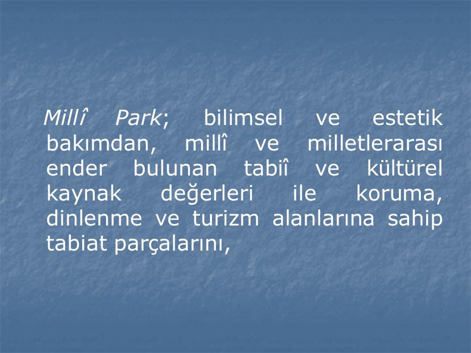 Millî Park; bilimsel ve estetik bakımdan, millî ve milletlerarası ender bulunan tabiî ve kültürel kaynak değerleri ile koruma, dinlenme ve turizm alanlarına sahip tabiat parçalarını,
