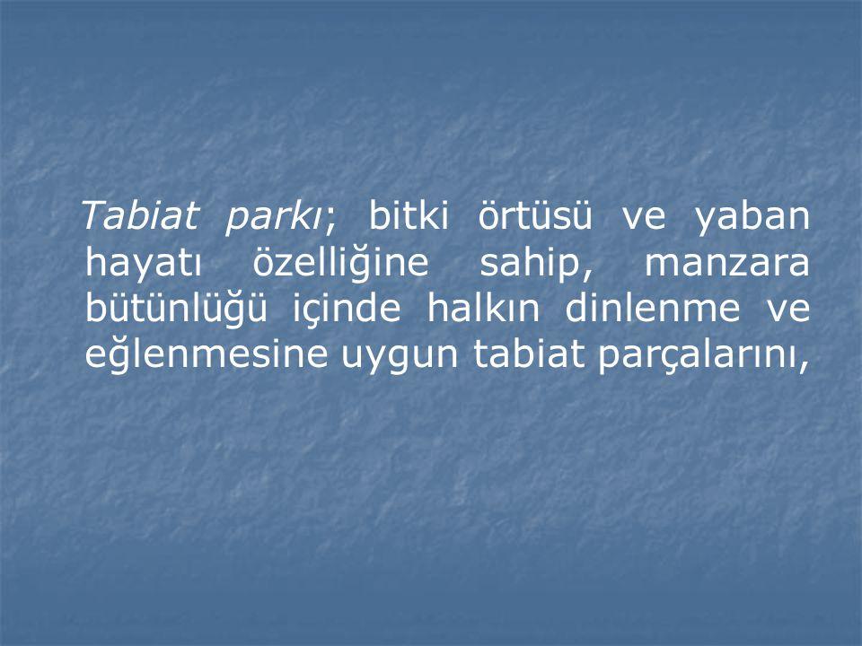 Tabiat parkı; bitki örtüsü ve yaban hayatı özelliğine sahip, manzara bütünlüğü içinde halkın dinlenme ve eğlenmesine uygun tabiat parçalarını,