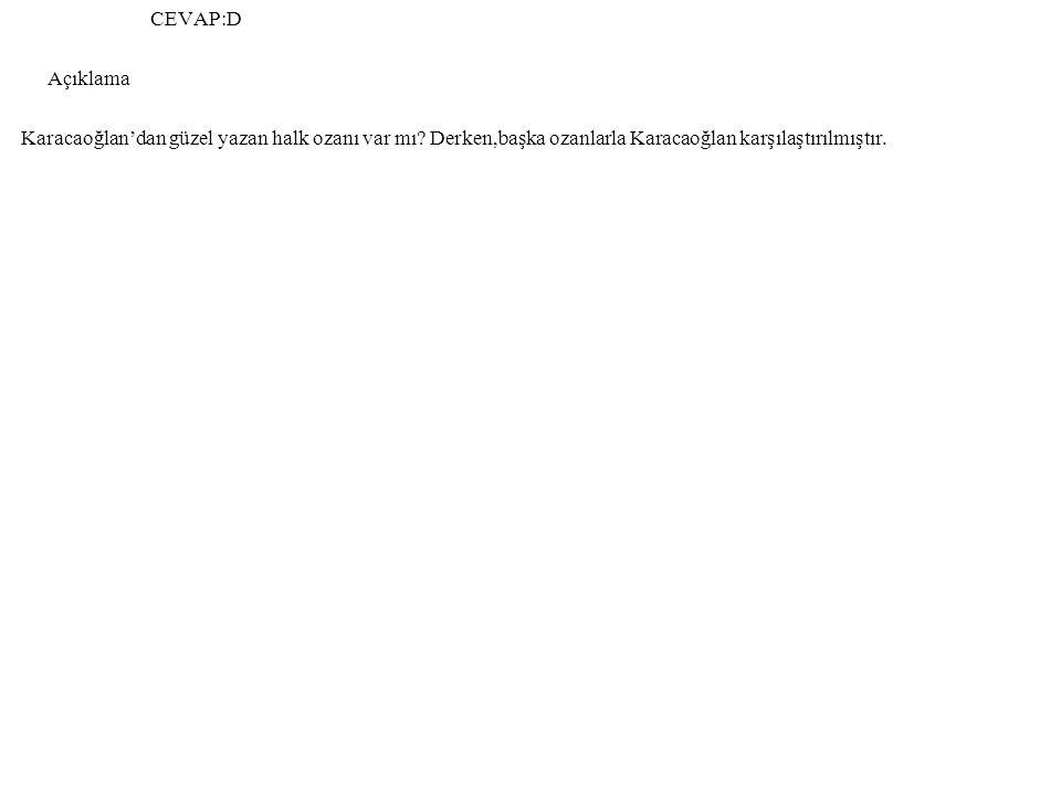 CEVAP:D Açıklama. Karacaoğlan'dan güzel yazan halk ozanı var mı.