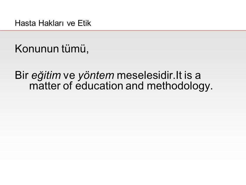 Hasta Hakları ve Etik Konunun tümü, Bir eğitim ve yöntem meselesidir.It is a matter of education and methodology.