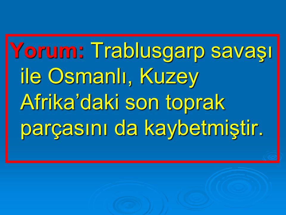 Yorum: Trablusgarp savaşı ile Osmanlı, Kuzey Afrika'daki son toprak parçasını da kaybetmiştir.
