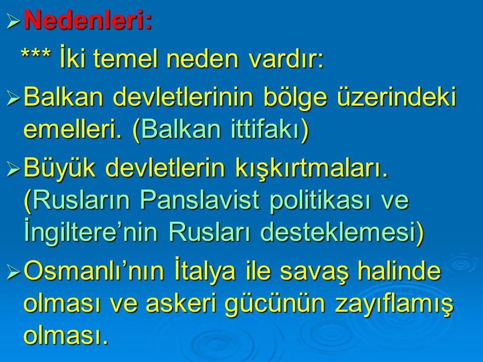 Nedenleri: *** İki temel neden vardır: Balkan devletlerinin bölge üzerindeki emelleri. (Balkan ittifakı)