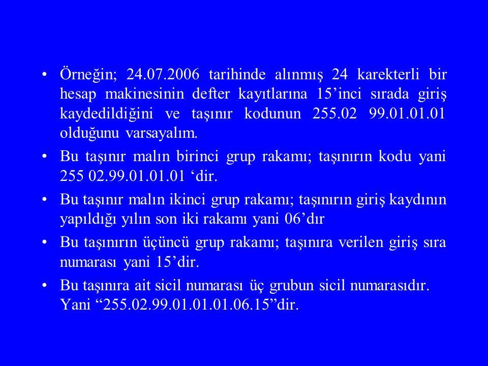 Örneğin; 24.07.2006 tarihinde alınmış 24 karekterli bir hesap makinesinin defter kayıtlarına 15'inci sırada giriş kaydedildiğini ve taşınır kodunun 255.02 99.01.01.01 olduğunu varsayalım.