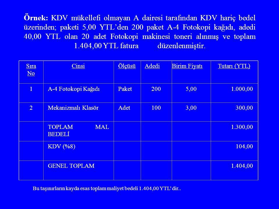 Örnek: KDV mükellefi olmayan A dairesi tarafından KDV hariç bedel üzerinden; paketi 5,00 YTL'den 200 paket A-4 Fotokopi kağıdı, adedi 40,00 YTL olan 20 adet Fotokopi makinesi toneri alınmış ve toplam 1.404,00 YTL fatura düzenlenmiştir.