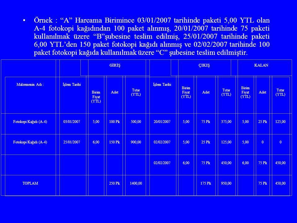 Örnek : A Harcama Birimince 03/01/2007 tarihinde paketi 5,00 YTL olan A-4 fotokopi kağıdından 100 paket alınmış, 20/01/2007 tarihinde 75 paketi kullanılmak üzere B şubesine teslim edilmiş, 25/01/2007 tarihinde paketi 6,00 YTL'den 150 paket fotokopi kağıdı alınmış ve 02/02/2007 tarihinde 100 paket fotokopi kağıda kullanılmak üzere C şubesine teslim edilmiştir.