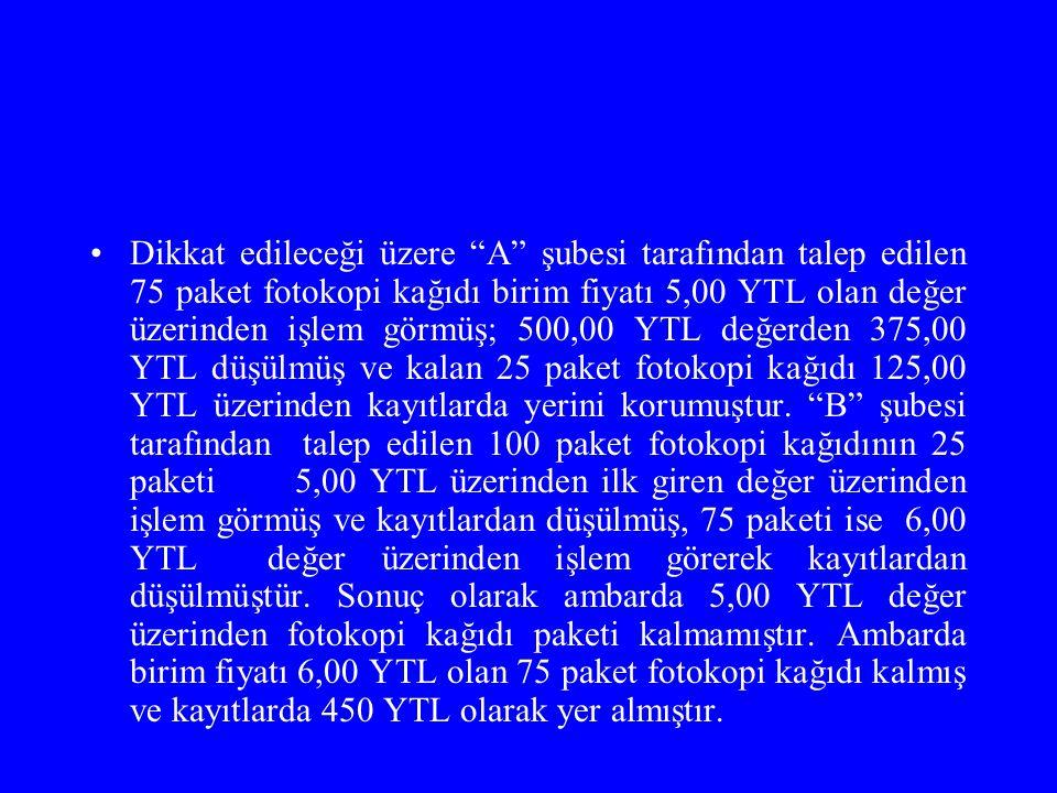 Dikkat edileceği üzere A şubesi tarafından talep edilen 75 paket fotokopi kağıdı birim fiyatı 5,00 YTL olan değer üzerinden işlem görmüş; 500,00 YTL değerden 375,00 YTL düşülmüş ve kalan 25 paket fotokopi kağıdı 125,00 YTL üzerinden kayıtlarda yerini korumuştur.