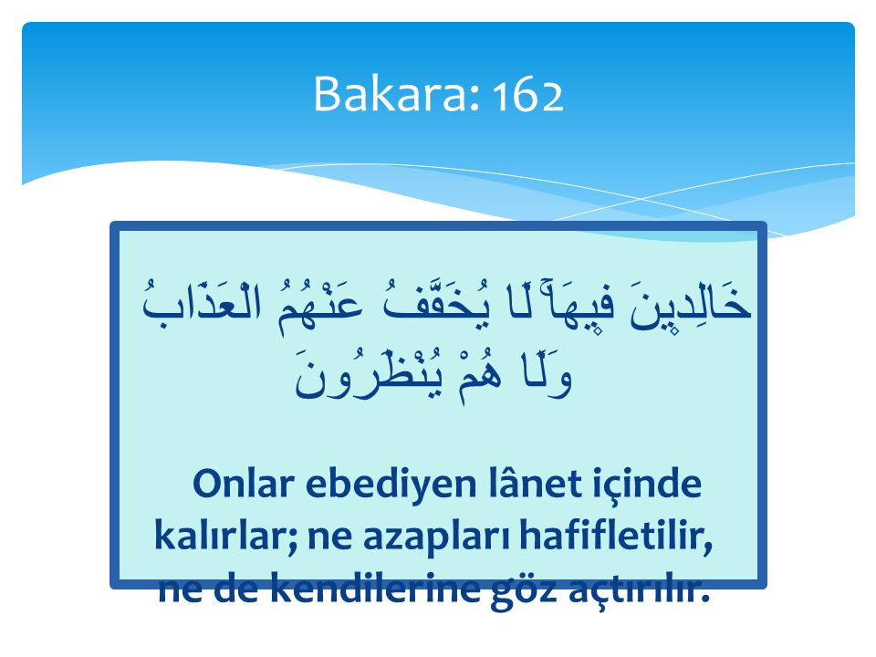 Bakara: 162 خَالِد۪ينَ ف۪يهَاۚ لَا يُخَفَّفُ عَنْهُمُ الْعَذَابُ وَلَا هُمْ يُنْظَرُونَ