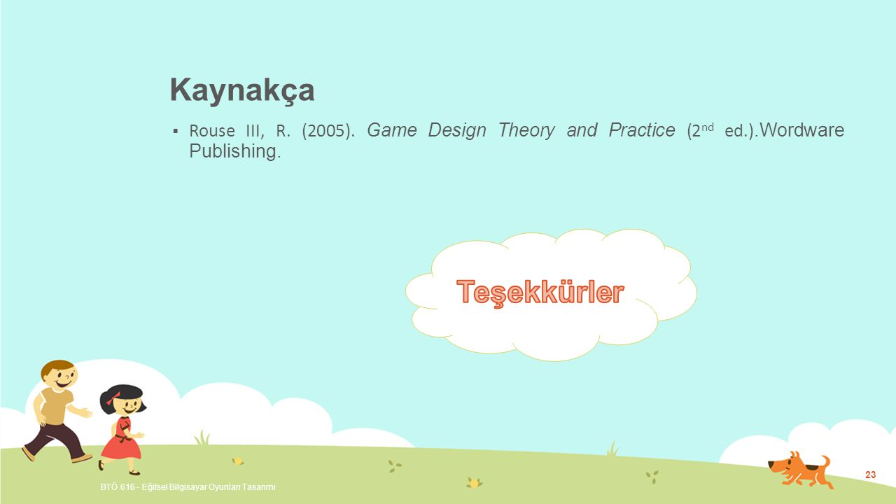 Kaynakça Rouse III, R. (2005). Game Design Theory and Practice (2nd ed.).Wordware Publishing. Teşekkürler.