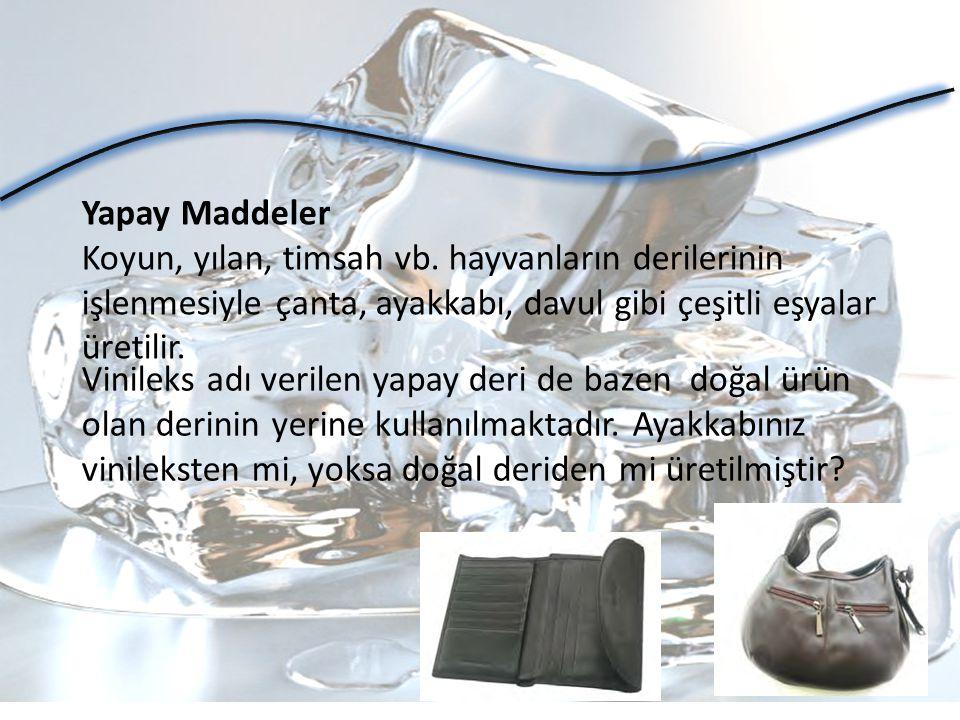 Yapay Maddeler Koyun, yılan, timsah vb. hayvanların derilerinin işlenmesiyle çanta, ayakkabı, davul gibi çeşitli eşyalar üretilir.