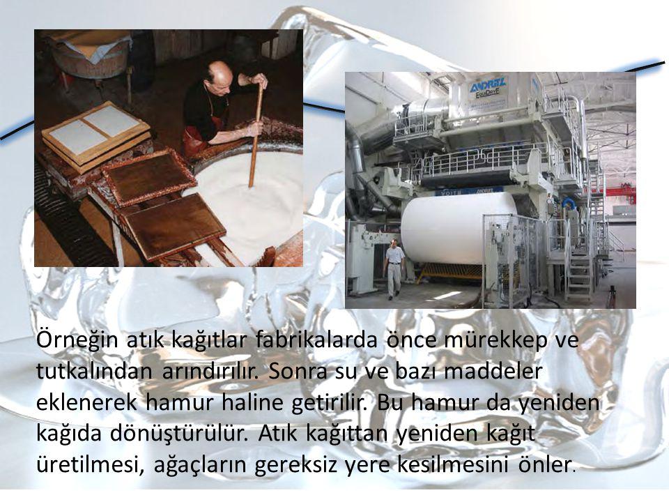 Örneğin atık kağıtlar fabrikalarda önce mürekkep ve tutkalından arındırılır. Sonra su ve bazı maddeler eklenerek hamur haline getirilir. Bu hamur da yeniden