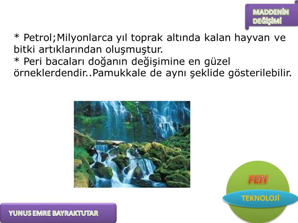 * Petrol;Milyonlarca yıl toprak altında kalan hayvan ve bitki artıklarından oluşmuştur.