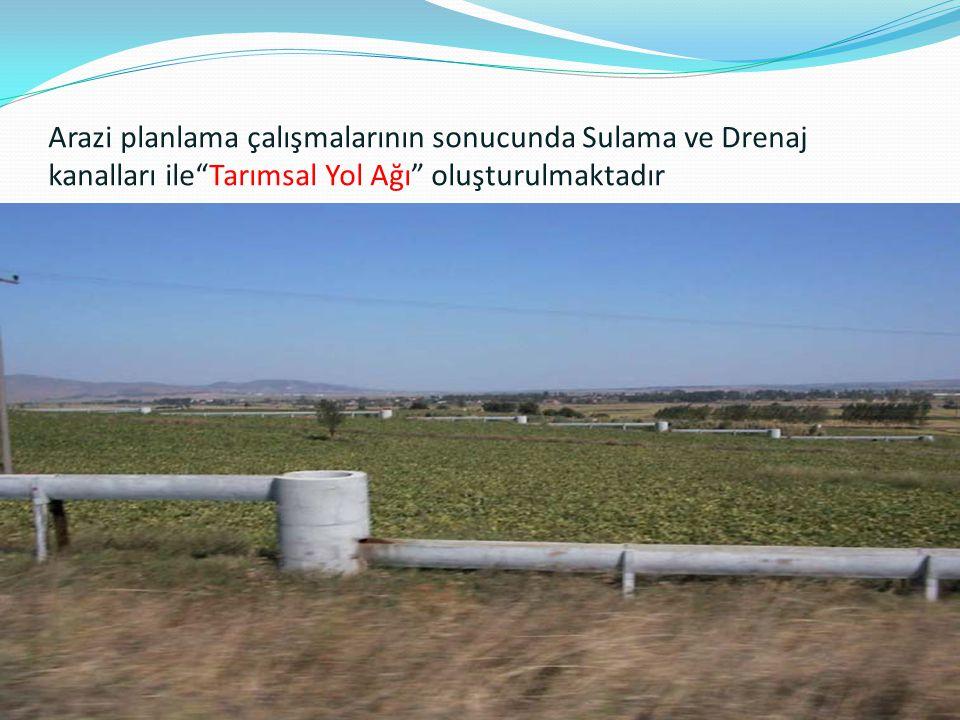 Arazi planlama çalışmalarının sonucunda Sulama ve Drenaj kanalları ile Tarımsal Yol Ağı oluşturulmaktadır