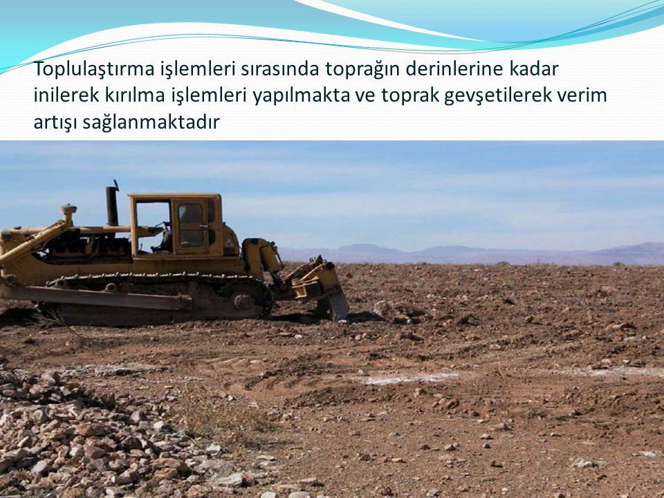 Toplulaştırma işlemleri sırasında toprağın derinlerine kadar inilerek kırılma işlemleri yapılmakta ve toprak gevşetilerek verim artışı sağlanmaktadır