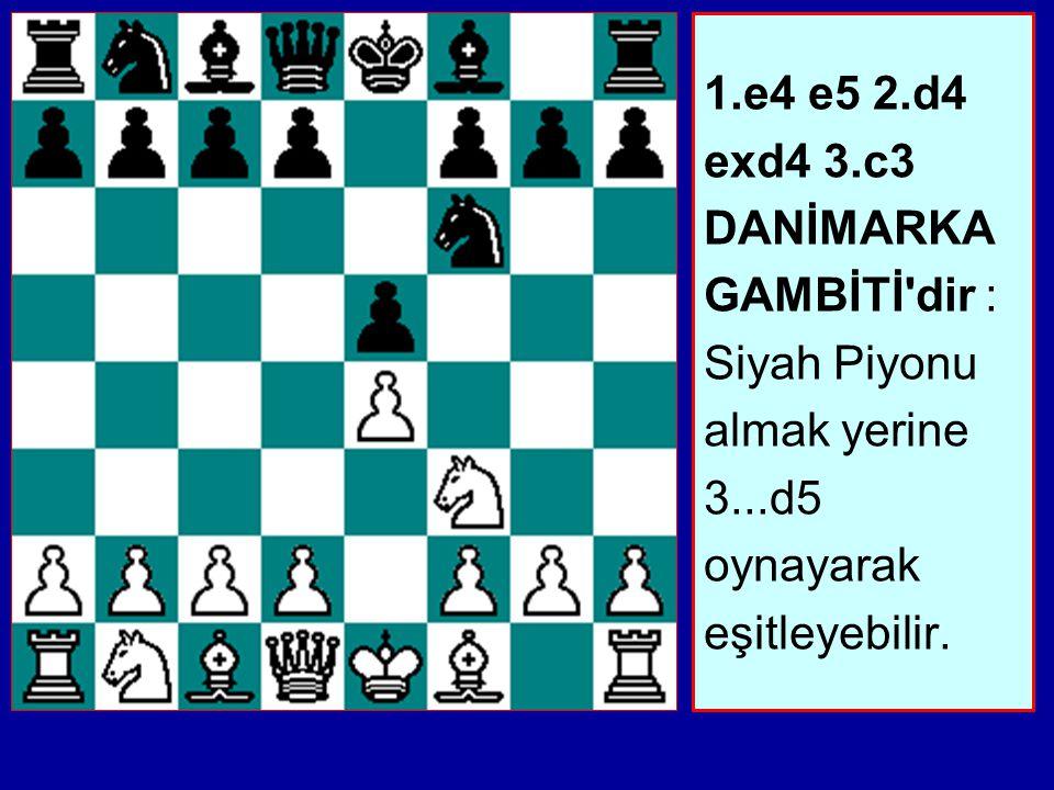 1.e4 e5 2.d4 exd4 3.c3 DANİMARKA GAMBİTİ dir : Siyah Piyonu almak yerine 3...d5 oynayarak eşitleyebilir.